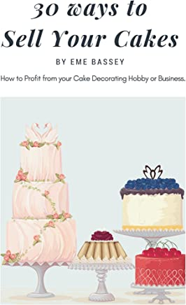 30 Ways to Sell Your Cakes: How to Profit from your Cake Decorating Hobby or Business (cake profit series Book 1)