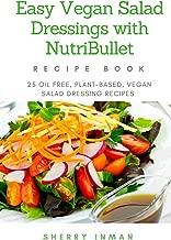 Easy Vegan Salad Dressings with Nutribullet: 25 Oil Free, Plant-based, Vegan, Salad Dressings (Easy Vegan 101) (Volume 1)