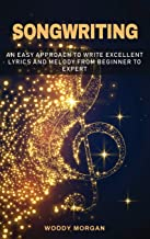 Songwriting: Easy Approach to Write Excellent Lyrics and Melody from Beginner to Expert