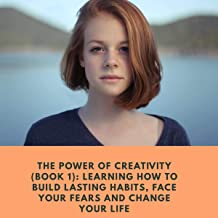 The Power of Creativity, Book 1: Learning How to Build Lasting Habits, Face Your Fears and Change Your Life