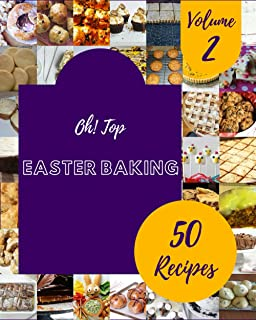 Oh! Top 50 Easter Baking Recipes Volume 2: An One-of-a-kind Easter Baking Cookbook