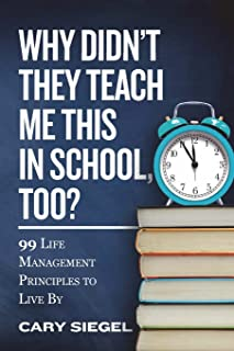 Why Didn't They Teach Me This in School, Too?: 99 Life Management Principles To Live By