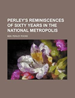Perley's Reminiscences of Sixty Years in the National Metropolis