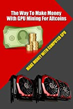 The Way To Make Money With GPU Mining For Altcoins: Best Cryptocurrencies to Mine Using GPUs in 2020
