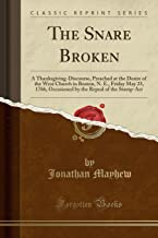 The Snare Broken: A Thanksgiving-Discourse, Preached at the Desire of the West Church in Boston, N. E., Friday May 23, 1766, Occasioned by the Repeal of the Stamp-ACT (Classic Reprint)