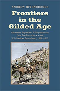 Frontiers in the Gilded Age: Adventure, Capitalism, and Dispossession from Southern Africa to the U.S.-Mexican Borderlands...