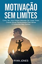 Motivação Sem Limites: Como Ser Uma Pessoa Motivada No Longo Prazo, Criando Novas Oportunidades Para Vencer E Conquistar M...