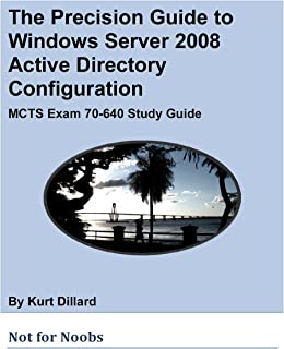 The Precision Guide to Windows Server 2008 Active Directory Configuration: MCTS Exam 70-640 Study Guide