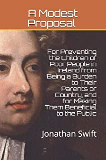A Modest Proposal: For Preventing the Children of Poor People in Ireland from Being a Burden to Their Parents or Country, ...