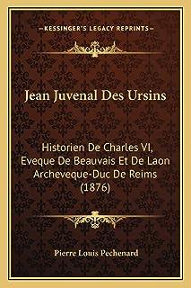 Jean Juvenal Des Ursins: Historien De Charles VI, Eveque De Beauvais Et De Laon Archeveque-Duc De Reims (1876)
