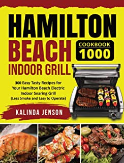 Hamilton Beach Indoor Grill Cookbook 1000: 300 Easy Tasty Recipes for Your Hamilton Beach Electric Indoor Searing Grill (L...