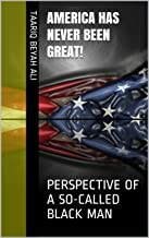 AMERICA HAS NEVER BEEN GREAT!: PERSPECTIVE OF A SO-CALLED BLACK MAN (English Edition)