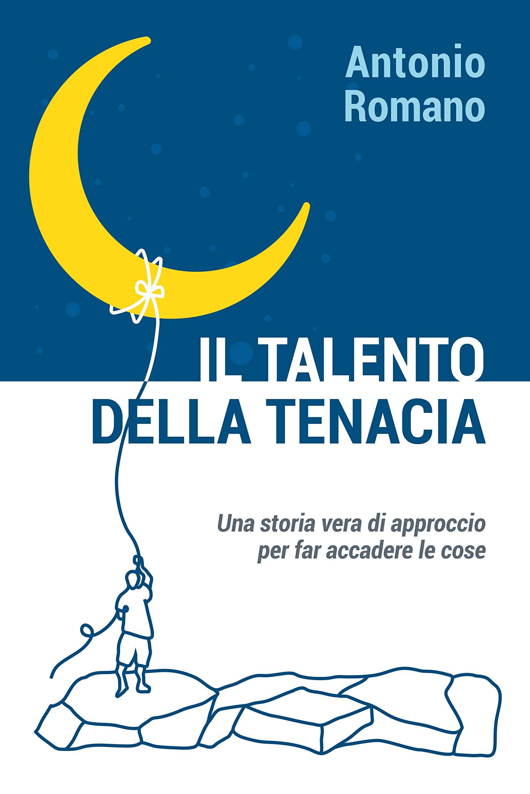 Il talento della tenacia: una storia vera di approccio per far accadere le cose (Italian Edition)