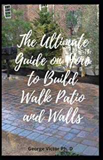 The Ultimate Guide on How to Build Walk Patio and Walls: Step by step Leads to Planning, Building and Planting your own de...
