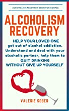 Alcoholism Recovery: Help Your Loved One Get Out of Alcohol Addiction. Understand and Deal with Your Alcoholic Partner, Help Them to Quit Drinking without Give Up Yourself.