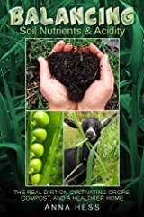 Balancing Soil Nutrients and Acidity: The Real Dirt on Cultivating Crops, Compost, and a Healthier Home (The Ultimate Guide to Soil Book 3) Kindle Edition