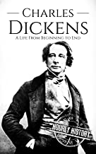 Charles Dickens: A Life From Beginning to End (Biographies of British Authors Book 1)