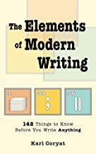 The Elements of Modern Writing: 142 Things to Know Before You Write Anything