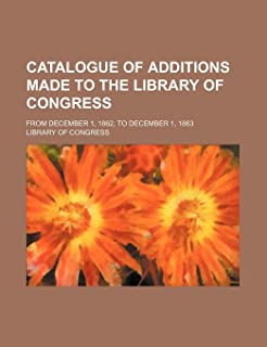 Catalogue of Additions Made to the Library of Congress; From December 1, 1862, to December 1, 1863