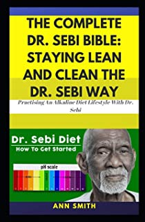 The Complete Dr. Sebi Bible: Staying Lean And Clean The Dr. Sebi Way: … Practising An Alkaline Diet Lifestyle With Dr. Sebi