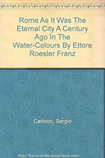 Rome As It Was.  The Eternal City a Century Ago in the Water-Colours By Ettore Roesler Franz
