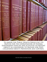 To Amend the Public Health Service ACT to Provide for the Coordination of Federal Government Policies and Activities to Prevent Obesity in Childhood, ... Childhood Obesity Prevention and Control.