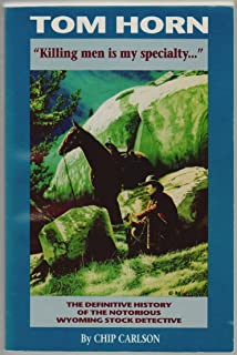 Tom Horn: Killing Men Is My Specialty: The Definitive History of the Notorious Wyoming Stock Detective