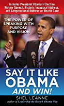 Say It Like Obama and WIN!: The Power of Speaking with Purpose and Vision