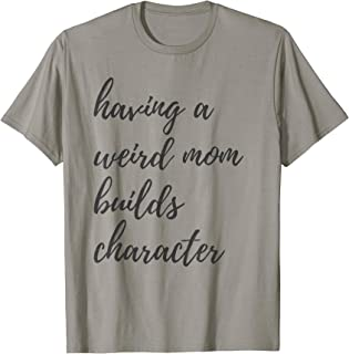 Having A Weird Mom Builds Character | Proud Daughters Gift T-Shirt