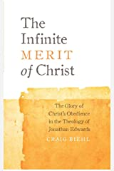 The Infinite Merit of Christ: The Glory of Christ's Obedience in the Theology of Jonathan Edwards Kindle Edition