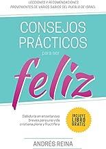 Consejos Prácticos Para Vivir Feliz: Sabiduría en enseñanzas breves para una vida cristiana plena y fructífera (Spanish Edition)