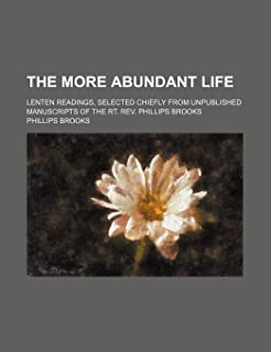 The More Abundant Life; Lenten Readings, Selected Chiefly from Unpublished Manuscripts of the Rt. REV. Phillips Brooks