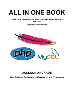 ALL IN ONE BOOK: LEARN HOW TO INSTALL APACHE, PHP AND MYSQL EASILY IN MINUTES! COMPLETELY ILLUSTRATED