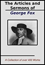 The Sermons and Articles of George Fox: A  Collection of over 400 Works