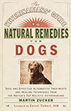 Veterinarians Guide to Natural Remedies for Dogs: Safe and Effective Alternative Treatments and Healing Techniques from th...