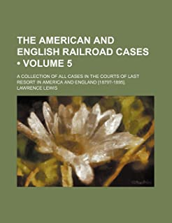 The American and English Railroad Cases (Volume 5); A Collection of All Cases in the Courts of Last Resort in America and ...