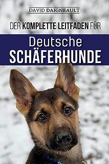 Der komplette Leitfaden für Deutsche Schäferhunde: Auswählen, trainieren, füttern und Ihren neuen Schäferhundwelpen lieben