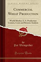 Commercial Wheat Production: World Market, U. S. Production Centers, Costs and Returns Analysis (Classic Reprint)