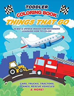 Toddler Coloring Book Things That Go: 50 Big & Unique Images For Beginners Learning How to Color: Cars, Trucks, Tractors, ...
