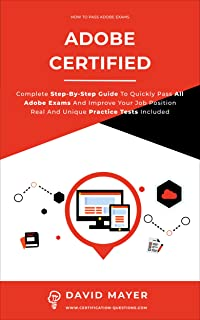 ADOBE CERTIFIED : Complete Step By Step Guide To Quickly Pass All Adobe Exams And Improve Your Job Position Real And Uniqu...