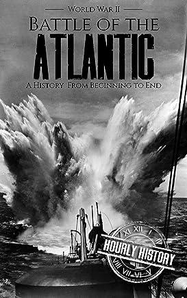 Battle of the Atlantic - World War II: A History from Beginning to End (World War 2 Battles Book 11) (English Edition)