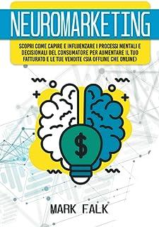 Neuromarketing: Scopri come capire e influenzare i processi mentali e decisionali del consumatore per aumentare il tuo fat...