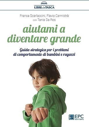 Aiutami a diventare grande: Guida strategica per i problemi di comportamento di bambini e ragazzi