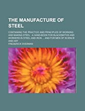 The Manufacture of Steel; Containing the Practice and Principles of Working and Making Steel a Hand-Book for Blacksmiths and Workers in Steel and Iron and for Men of Science and Art