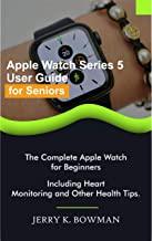 Apple Watch Series 5 User Guide for Seniors: The Complete Apple Watch for Beginners Including Heart Monitoring and Other Health Tips.