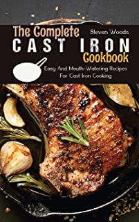 The Complete Cast Iron Cookbook: Easy And Mouth-Watering Recipes For Cast Iron Cooking