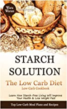 Starch Solution - Low Carb Diet: Learn How Starch-Free Living Will Improve Your Health & Lose Weight Fast, Top Low Carb Diet Meal Plan and Recipes, Low-Carb Cookbook