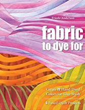 Fabric to Dye For: Create 72 Hand-Dyed Colors for Your Stash; 5 Fused Quilt Projects