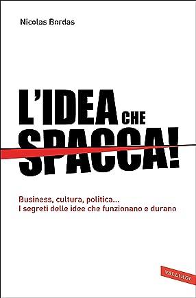 Lidea che spacca!: Business, cultura, politica… I segreti delle idee che funzionano e durano