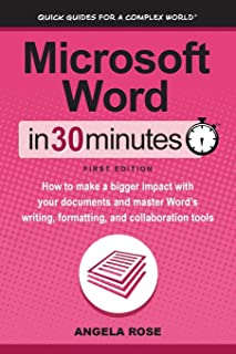 Microsoft Word In 30 Minutes: How to make a bigger impact with your documents and master Word's writing, formatting, and c...